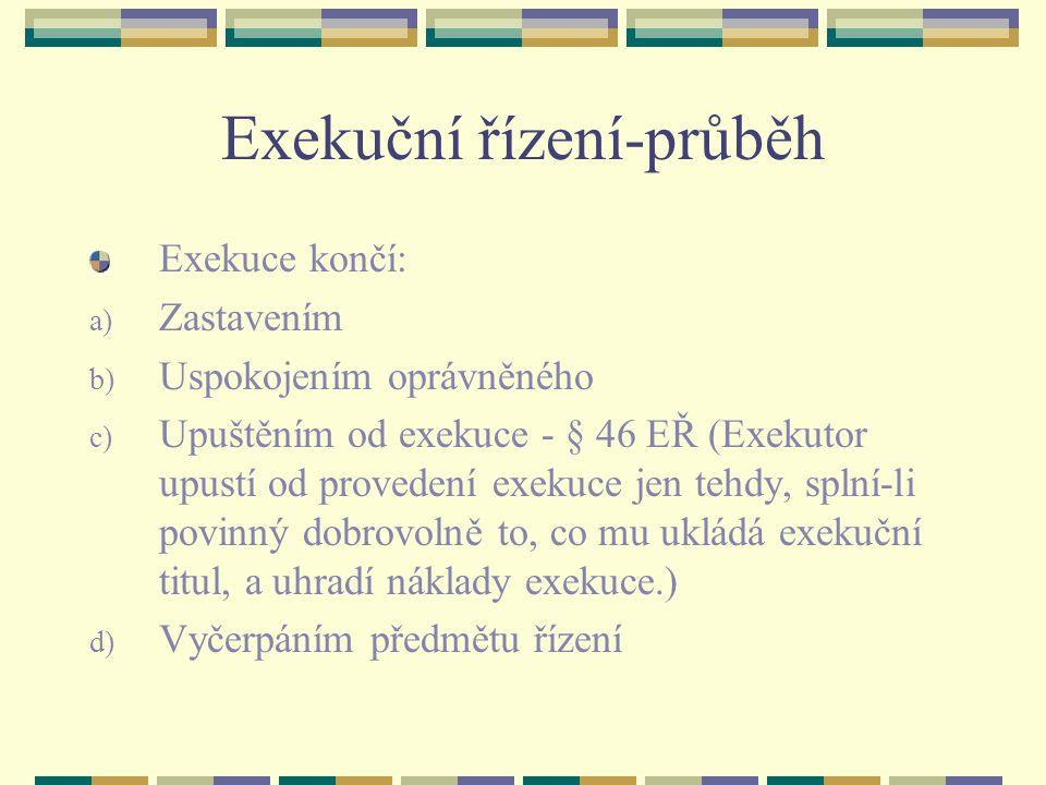 Exekuční řízení-průběh Exekuce končí: a) Zastavením b) Uspokojením oprávněného c) Upuštěním od exekuce - § 46 EŘ (Exekutor upustí od provedení exekuce jen tehdy, splní-li povinný dobrovolně to, co mu ukládá exekuční titul, a uhradí náklady exekuce.) d) Vyčerpáním předmětu řízení