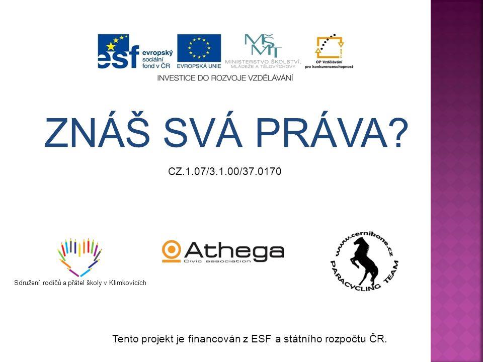 ZNÁŠ SVÁ PRÁVA? CZ.1.07/3.1.00/37.0170 Sdružení rodičů a přátel školy v Klimkovicích Tento projekt je financován z ESF a státního rozpočtu ČR.