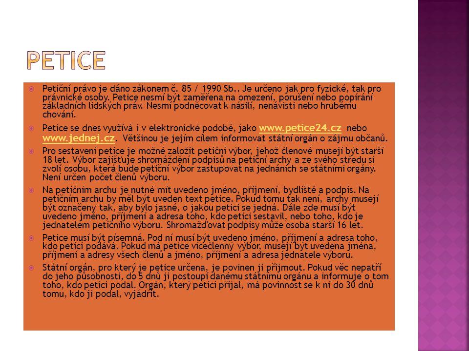  Petiční právo je dáno zákonem č. 85 / 1990 Sb.. Je určeno jak pro fyzické, tak pro právnické osoby. Petice nesmí být zaměřena na omezení, porušení n