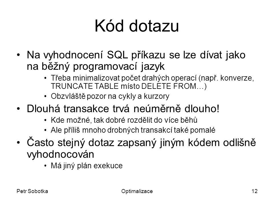Petr SobotkaOptimalizace12 Kód dotazu Na vyhodnocení SQL příkazu se lze dívat jako na běžný programovací jazyk Třeba minimalizovat počet drahých operací (např.
