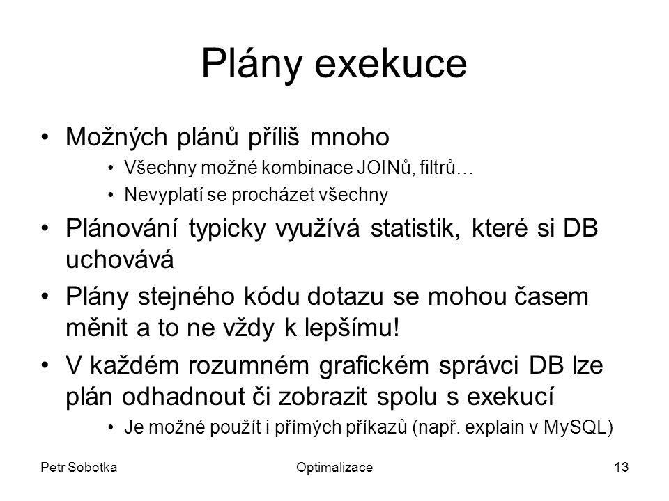 Petr SobotkaOptimalizace13 Plány exekuce Možných plánů příliš mnoho Všechny možné kombinace JOINů, filtrů… Nevyplatí se procházet všechny Plánování typicky využívá statistik, které si DB uchovává Plány stejného kódu dotazu se mohou časem měnit a to ne vždy k lepšímu.