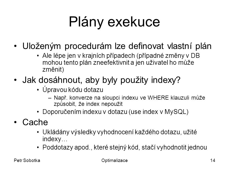 Petr SobotkaOptimalizace14 Plány exekuce Uloženým procedurám lze definovat vlastní plán Ale lépe jen v krajních případech (případné změny v DB mohou tento plán zneefektivnit a jen uživatel ho může změnit) Jak dosáhnout, aby byly použity indexy.