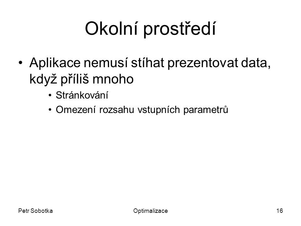 Petr SobotkaOptimalizace16 Okolní prostředí Aplikace nemusí stíhat prezentovat data, když příliš mnoho Stránkování Omezení rozsahu vstupních parametrů