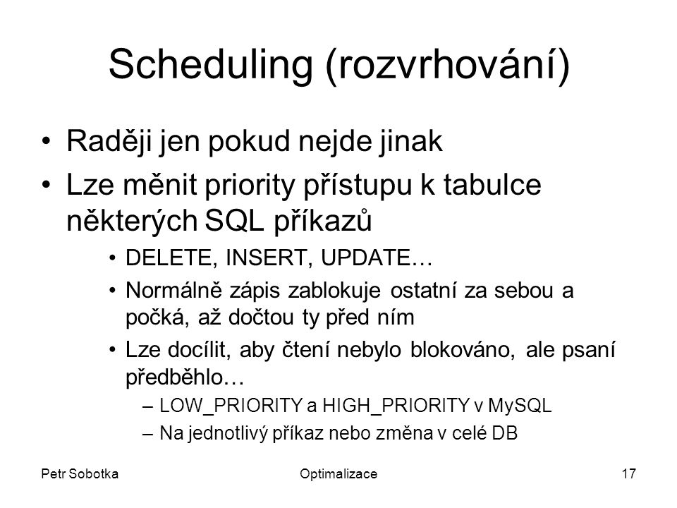Petr SobotkaOptimalizace17 Scheduling (rozvrhování) Raději jen pokud nejde jinak Lze měnit priority přístupu k tabulce některých SQL příkazů DELETE, INSERT, UPDATE… Normálně zápis zablokuje ostatní za sebou a počká, až dočtou ty před ním Lze docílit, aby čtení nebylo blokováno, ale psaní předběhlo… –LOW_PRIORITY a HIGH_PRIORITY v MySQL –Na jednotlivý příkaz nebo změna v celé DB