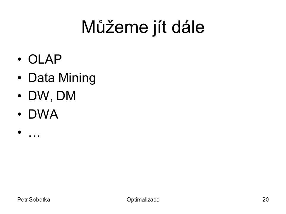 Petr SobotkaOptimalizace20 Můžeme jít dále OLAP Data Mining DW, DM DWA …