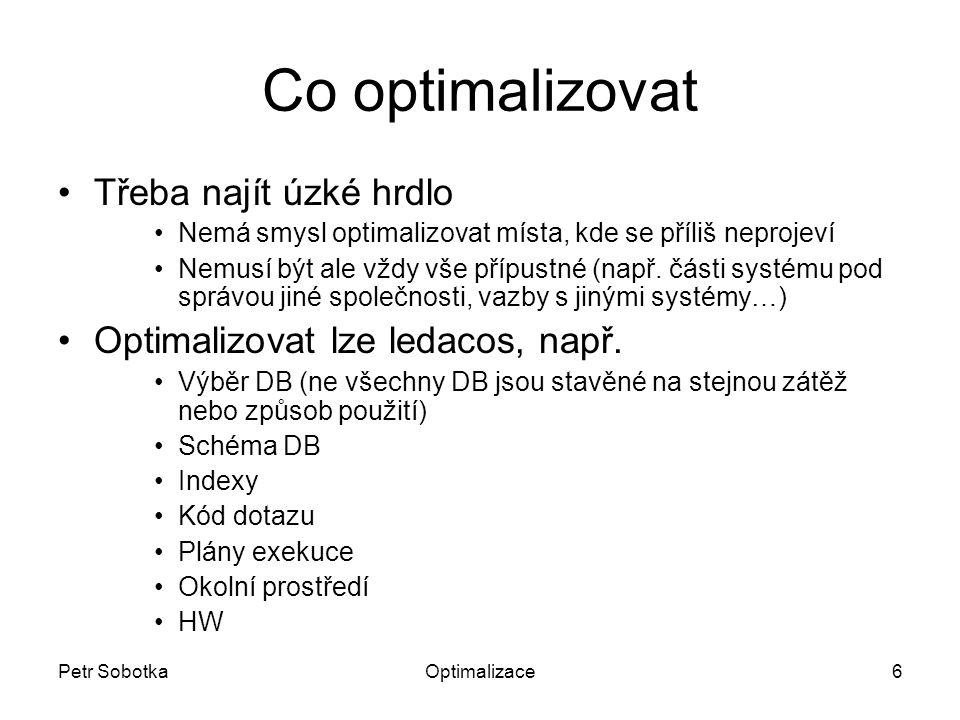 Petr SobotkaOptimalizace6 Co optimalizovat Třeba najít úzké hrdlo Nemá smysl optimalizovat místa, kde se příliš neprojeví Nemusí být ale vždy vše přípustné (např.