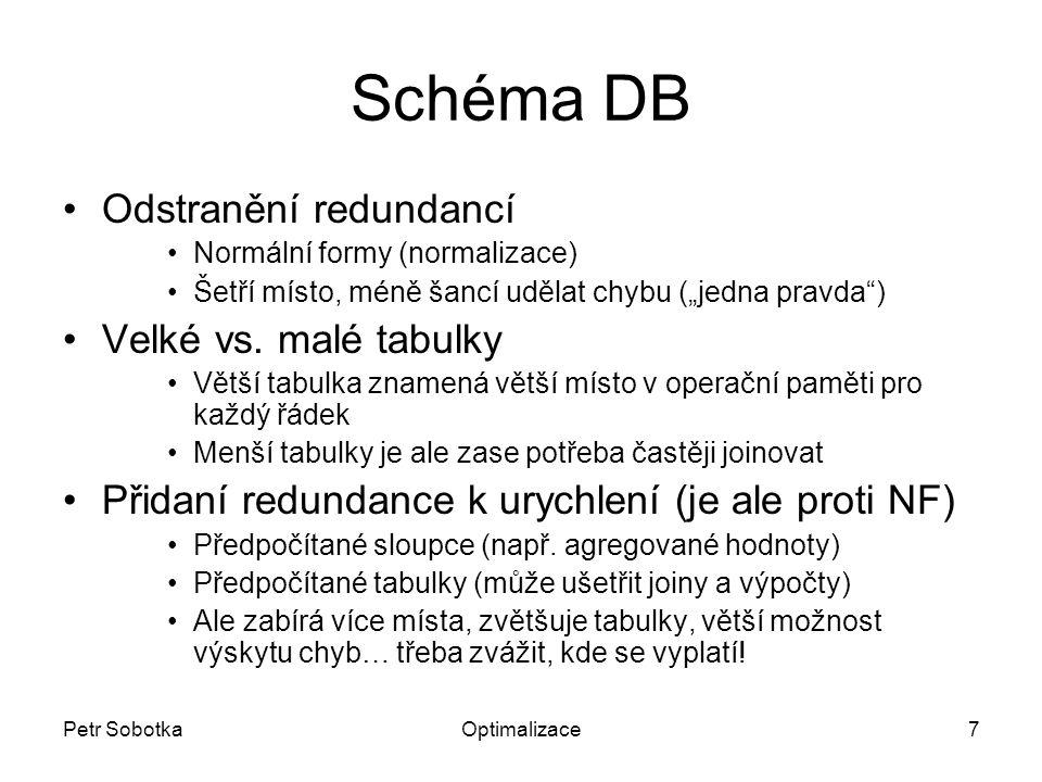 """Petr SobotkaOptimalizace7 Schéma DB Odstranění redundancí Normální formy (normalizace) Šetří místo, méně šancí udělat chybu (""""jedna pravda ) Velké vs."""