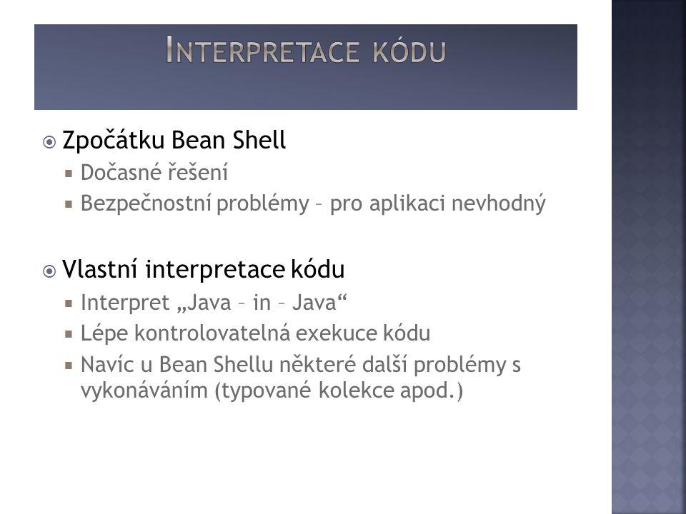 """ Zpočátku Bean Shell  Dočasné řešení  Bezpečnostní problémy – pro aplikaci nevhodný  Vlastní interpretace kódu  Interpret """"Java – in – Java  Lépe kontrolovatelná exekuce kódu  Navíc u Bean Shellu některé další problémy s vykonáváním (typované kolekce apod.)"""