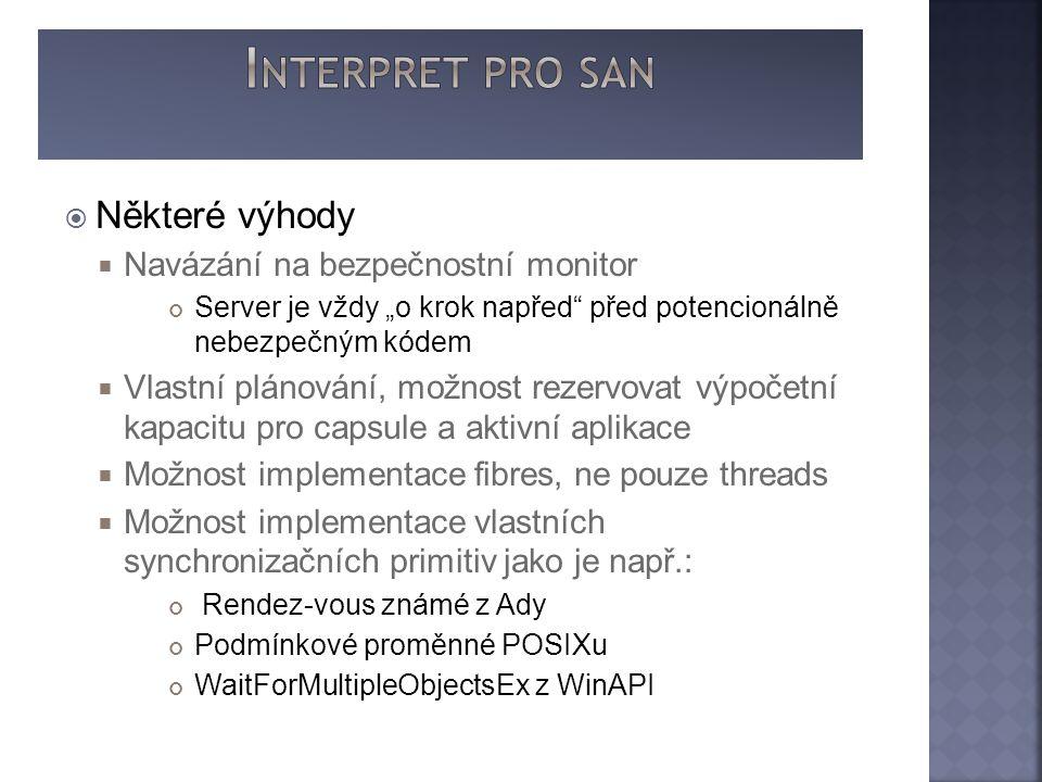 """ Některé výhody  Navázání na bezpečnostní monitor Server je vždy """"o krok napřed před potencionálně nebezpečným kódem  Vlastní plánování, možnost rezervovat výpočetní kapacitu pro capsule a aktivní aplikace  Možnost implementace fibres, ne pouze threads  Možnost implementace vlastních synchronizačních primitiv jako je např.: Rendez-vous známé z Ady Podmínkové proměnné POSIXu WaitForMultipleObjectsEx z WinAPI"""