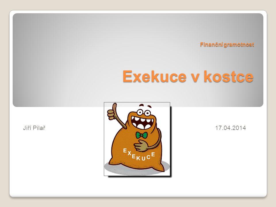 Finanční gramotnost Exekuce v kostce Jiří Pilař17.04.2014