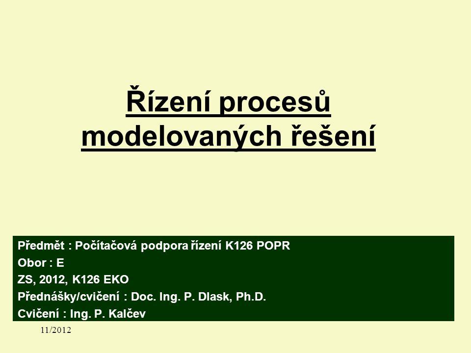 Řízení procesů modelovaných řešení Předmět : Počítačová podpora řízení K126 POPR Obor : E ZS, 2012, K126 EKO Přednášky/cvičení : Doc.