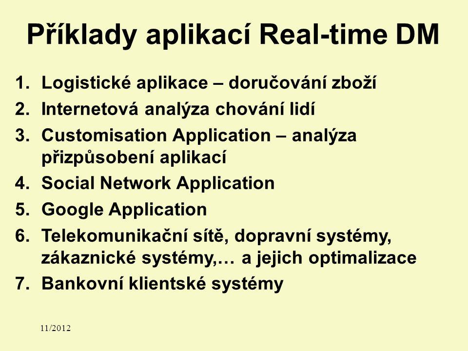 Příklady aplikací Real-time DM 1.Logistické aplikace – doručování zboží 2.Internetová analýza chování lidí 3.Customisation Application – analýza přizpůsobení aplikací 4.Social Network Application 5.Google Application 6.Telekomunikační sítě, dopravní systémy, zákaznické systémy,… a jejich optimalizace 7.Bankovní klientské systémy 11/2012