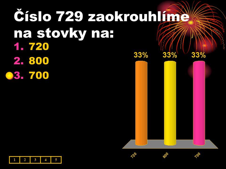 Číslo 729 zaokrouhlíme na stovky na: 12345 1.720 2.800 3.700