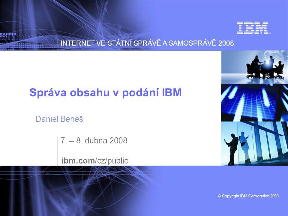 INTERNET VE STÁTNÍ SPRÁVĚ A SAMOSPRÁVĚ 2008 © Copyright IBM Corporation 2008 Správa obsahu v podání IBM 7. – 8. dubna 2008 ibm.com/cz/public Daniel Be