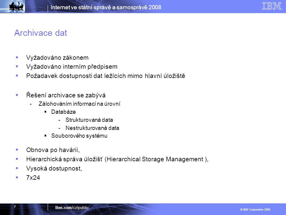 Internet ve státní správě a samosprávě 2008 © IBM Corporation 2008 Ibm.com/cz/public 7 Archivace dat  Vyžadováno zákonem  Vyžadováno interním předpi