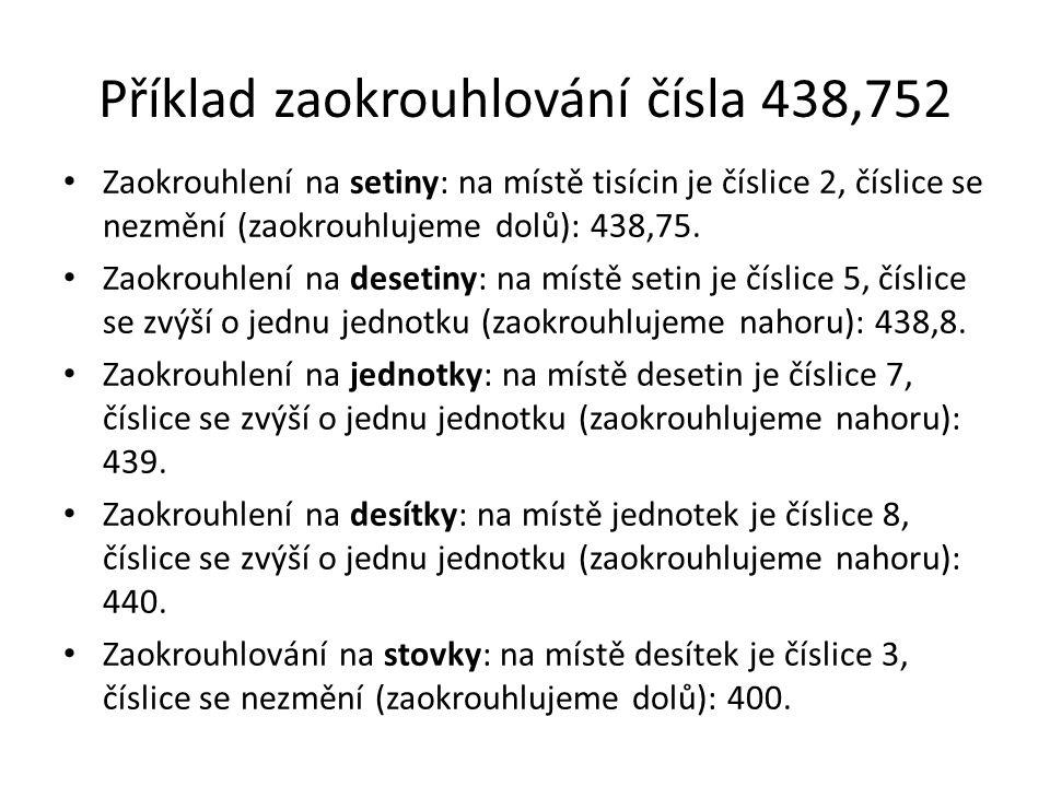 Příklad zaokrouhlování čísla 438,752 Zaokrouhlení na setiny: na místě tisícin je číslice 2, číslice se nezmění (zaokrouhlujeme dolů): 438,75. Zaokrouh