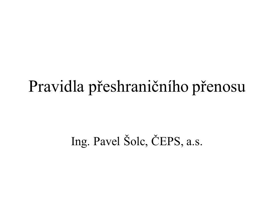 Pravidla přeshraničního přenosu Ing. Pavel Šolc, ČEPS, a.s.