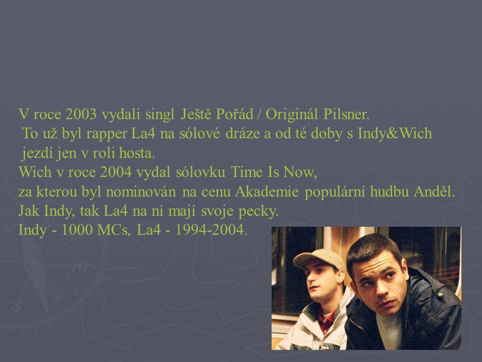 V roce 2003 vydali singl Ještě Pořád / Originál Pilsner. To už byl rapper La4 na sólové dráze a od té doby s Indy&Wich jezdí jen v roli hosta. Wich v