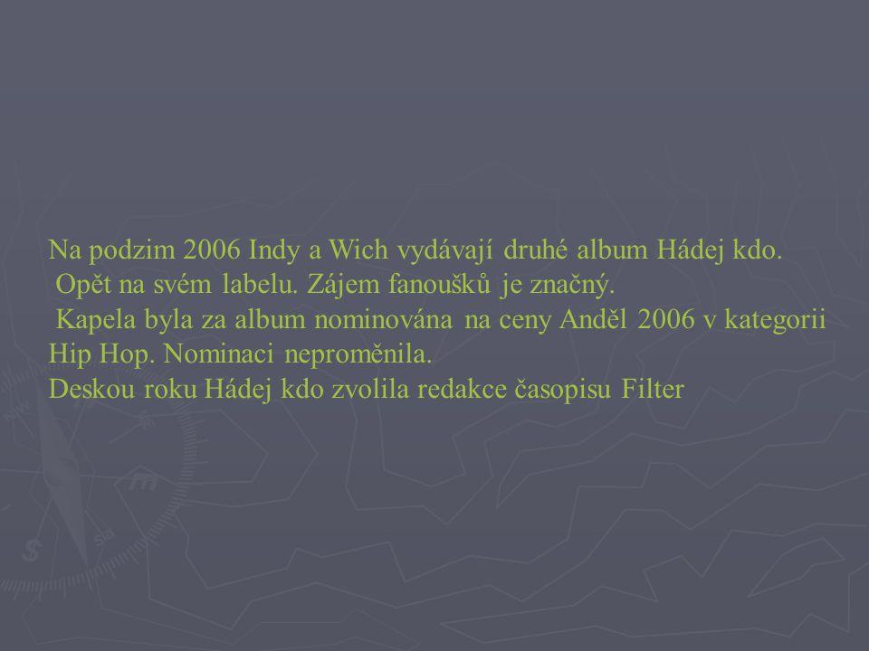 Na podzim 2006 Indy a Wich vydávají druhé album Hádej kdo. Opět na svém labelu. Zájem fanoušků je značný. Kapela byla za album nominována na ceny Andě