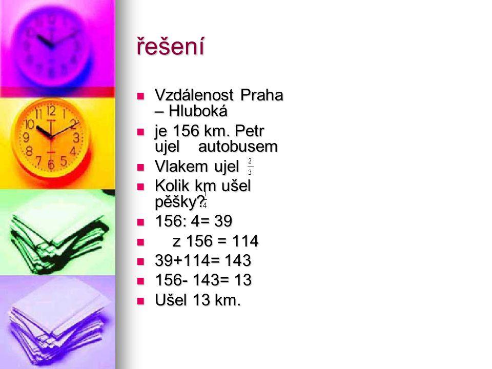 řešení Vzdálenost Praha – Hluboká Vzdálenost Praha – Hluboká je 156 km. Petr ujel autobusem je 156 km. Petr ujel autobusem Vlakem ujel Vlakem ujel Kol