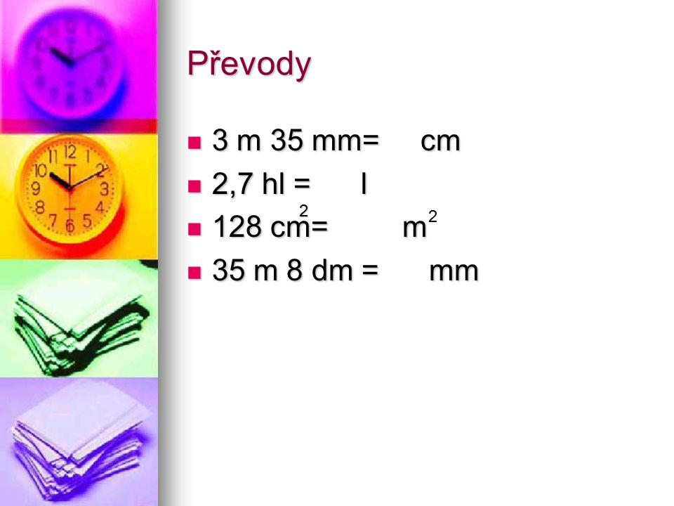 Převody 3 m 35 mm = 3 03,5 cm 3 m 35 mm = 3 03,5 cm 2,7 hl = 270 l 2,7 hl = 270 l 128 cm 2 = 0, 0128 m 2 128 cm 2 = 0, 0128 m 2 35 m 8 dm = 35 800 mm 35 m 8 dm = 35 800 mm