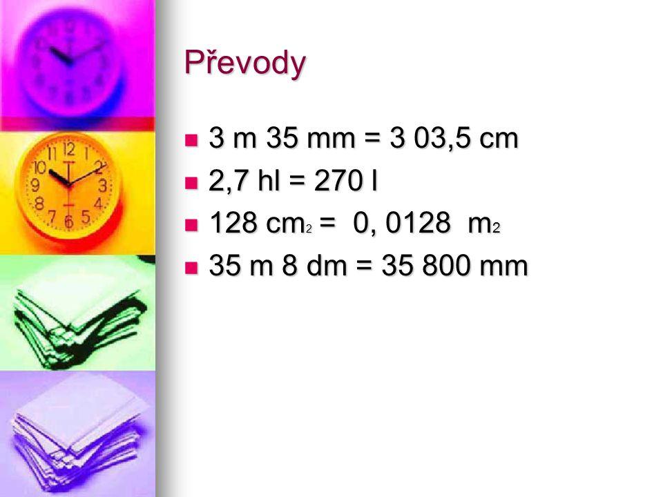 Převody 3 m 35 mm = 3 03,5 cm 3 m 35 mm = 3 03,5 cm 2,7 hl = 270 l 2,7 hl = 270 l 128 cm 2 = 0, 0128 m 2 128 cm 2 = 0, 0128 m 2 35 m 8 dm = 35 800 mm