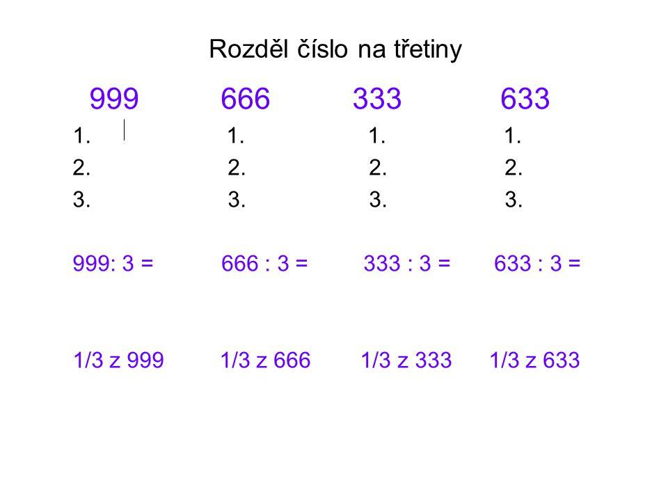 Rozděl číslo na třetiny 999 666 333 633 1. 1. 2. 2. 3. 3. 999: 3 = 666 : 3 = 333 : 3 = 633 : 3 = 1/3 z 999 1/3 z 666 1/3 z 333 1/3 z 633