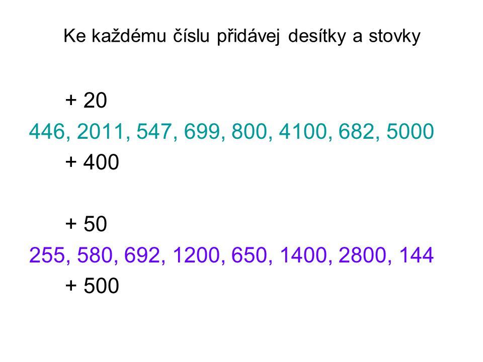 Ke každému číslu přidávej desítky a stovky + 20 446, 2011, 547, 699, 800, 4100, 682, 5000 + 400 + 50 255, 580, 692, 1200, 650, 1400, 2800, 144 + 500
