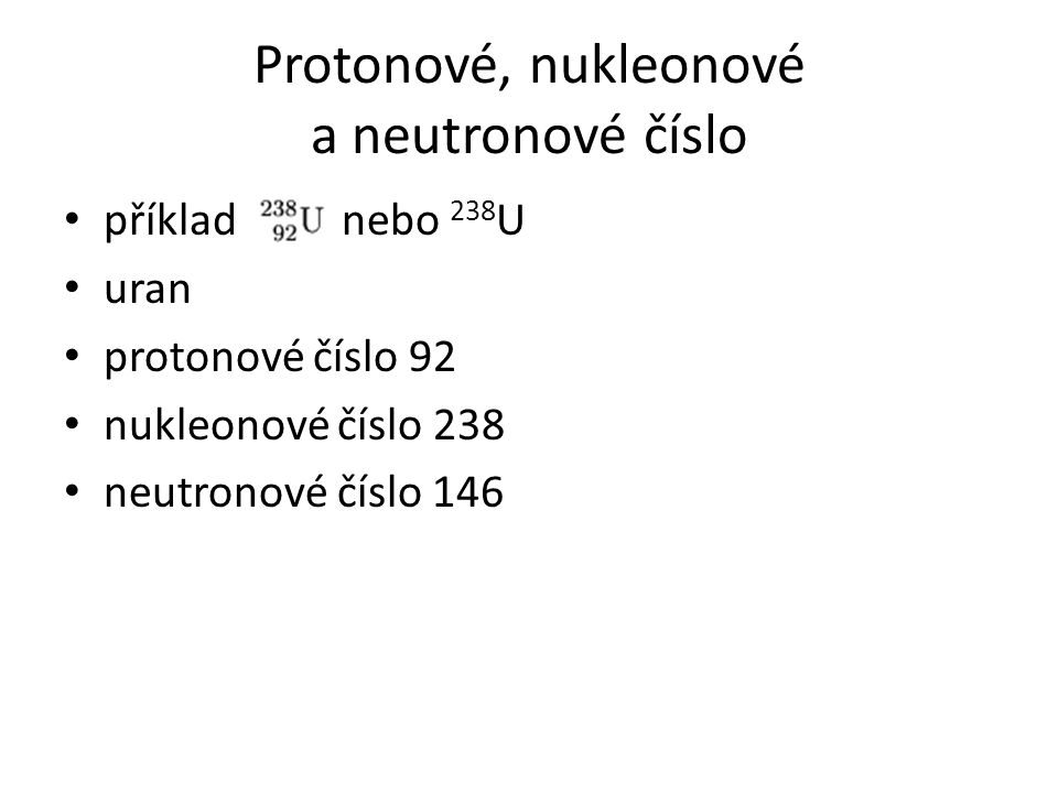 Protonové, nukleonové a neutronové číslo příklad nebo 238 U uran protonové číslo 92 nukleonové číslo 238 neutronové číslo 146