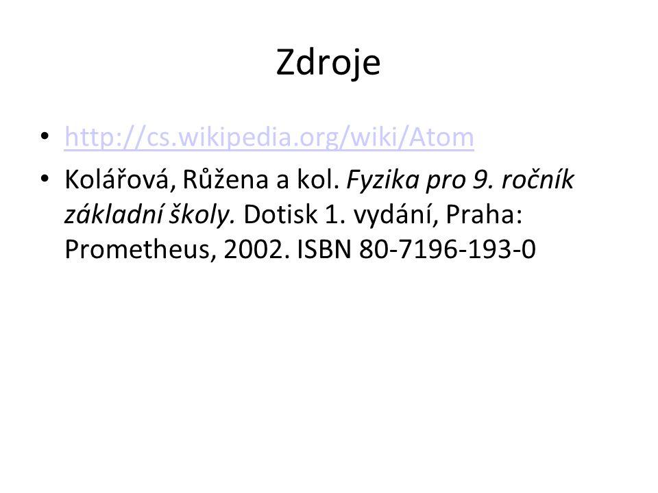 Zdroje http://cs.wikipedia.org/wiki/Atom Kolářová, Růžena a kol. Fyzika pro 9. ročník základní školy. Dotisk 1. vydání, Praha: Prometheus, 2002. ISBN