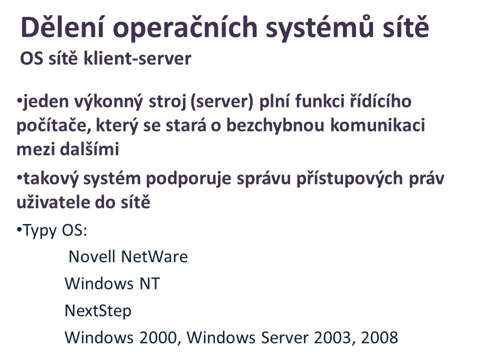 Dělení operačních systémů sítě OS sítě klient-server jeden výkonný stroj (server) plní funkci řídícího počítače, který se stará o bezchybnou komunikaci mezi dalšími takový systém podporuje správu přístupových práv uživatele do sítě Typy OS: Novell NetWare Windows NT NextStep Windows 2000, Windows Server 2003, 2008