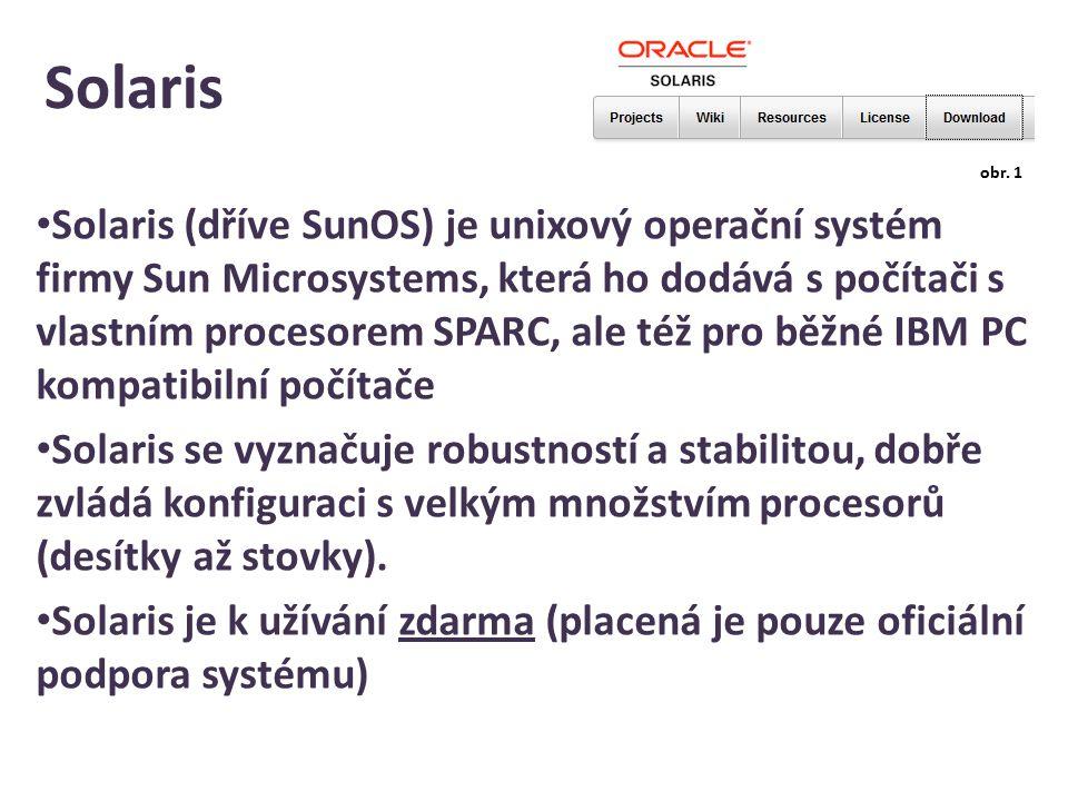 Solaris Solaris (dříve SunOS) je unixový operační systém firmy Sun Microsystems, která ho dodává s počítači s vlastním procesorem SPARC, ale též pro běžné IBM PC kompatibilní počítače Solaris se vyznačuje robustností a stabilitou, dobře zvládá konfiguraci s velkým množstvím procesorů (desítky až stovky).
