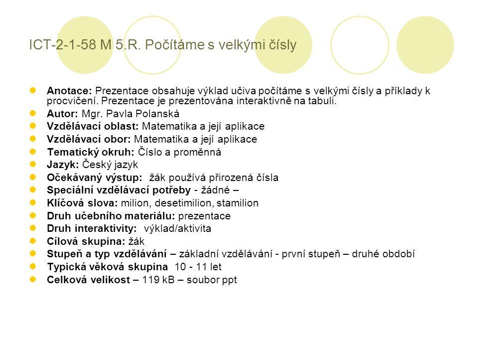 ICT-2-1-58 M 5.R. Počítáme s velkými čísly Anotace: Prezentace obsahuje výklad učiva počítáme s velkými čísly a příklady k procvičení. Prezentace je p