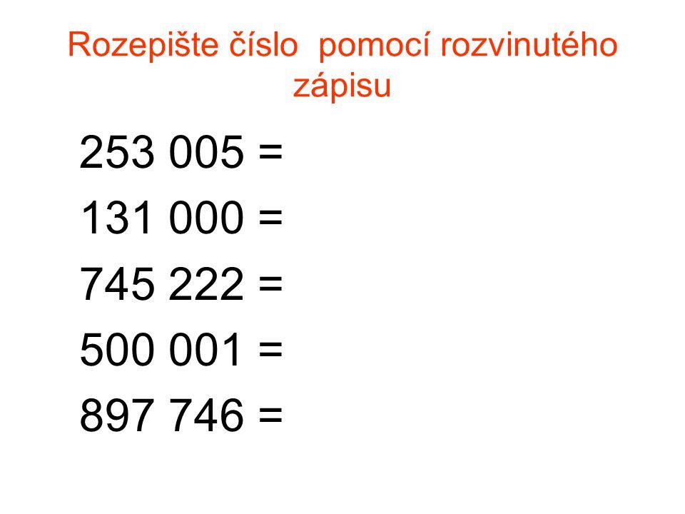 Rozepište číslo pomocí rozvinutého zápisu 253 005 = 131 000 = 745 222 = 500 001 = 897 746 =