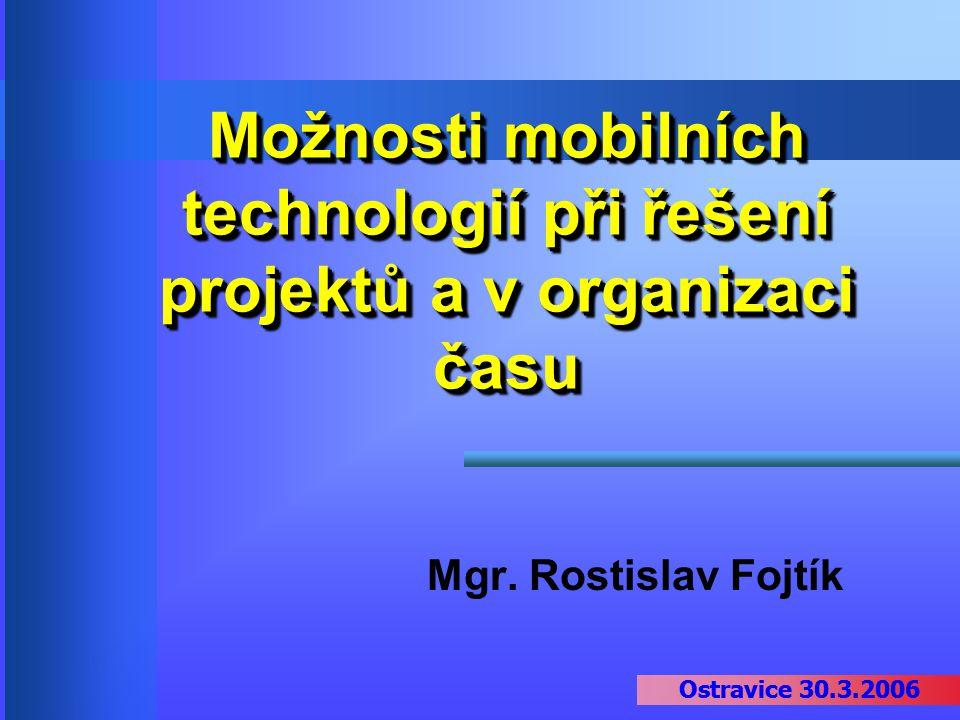 Ostravice 30.3.2006 Možnosti mobilních technologií při řešení projektů a v organizaci času Mgr. Rostislav Fojtík Ostravice 30.3.2006