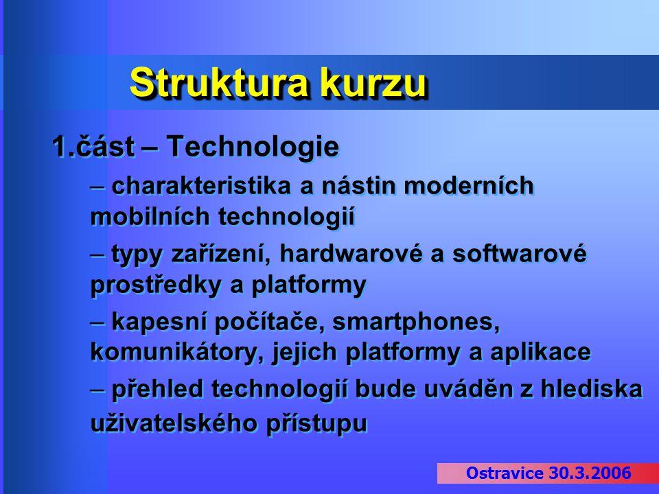 Ostravice 30.3.2006 Struktura kurzu 1.část – Technologie – charakteristika a nástin moderních mobilních technologií – typy zařízení, hardwarové a soft