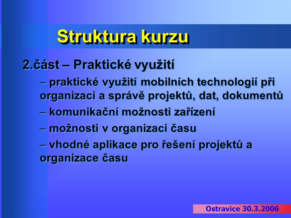 Ostravice 30.3.2006 Struktura kurzu 2.část – Praktické využití – praktické využití mobilních technologií při organizaci a správě projektů, dat, dokume