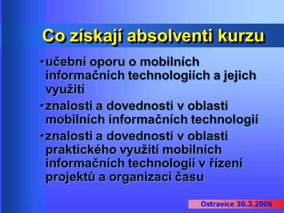 Ostravice 30.3.2006 Co získají absolventi kurzu učební oporu o mobilních informačních technologiích a jejich využití znalosti a dovednosti v oblasti m