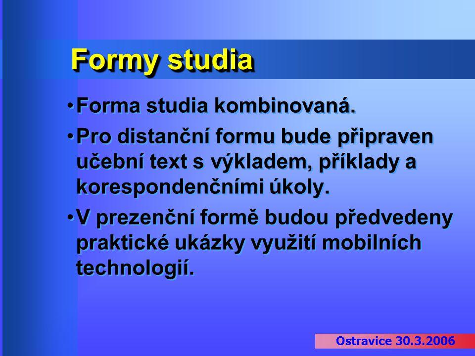 Ostravice 30.3.2006 Formy studia Forma studia kombinovaná. Pro distanční formu bude připraven učební text s výkladem, příklady a korespondenčními úkol