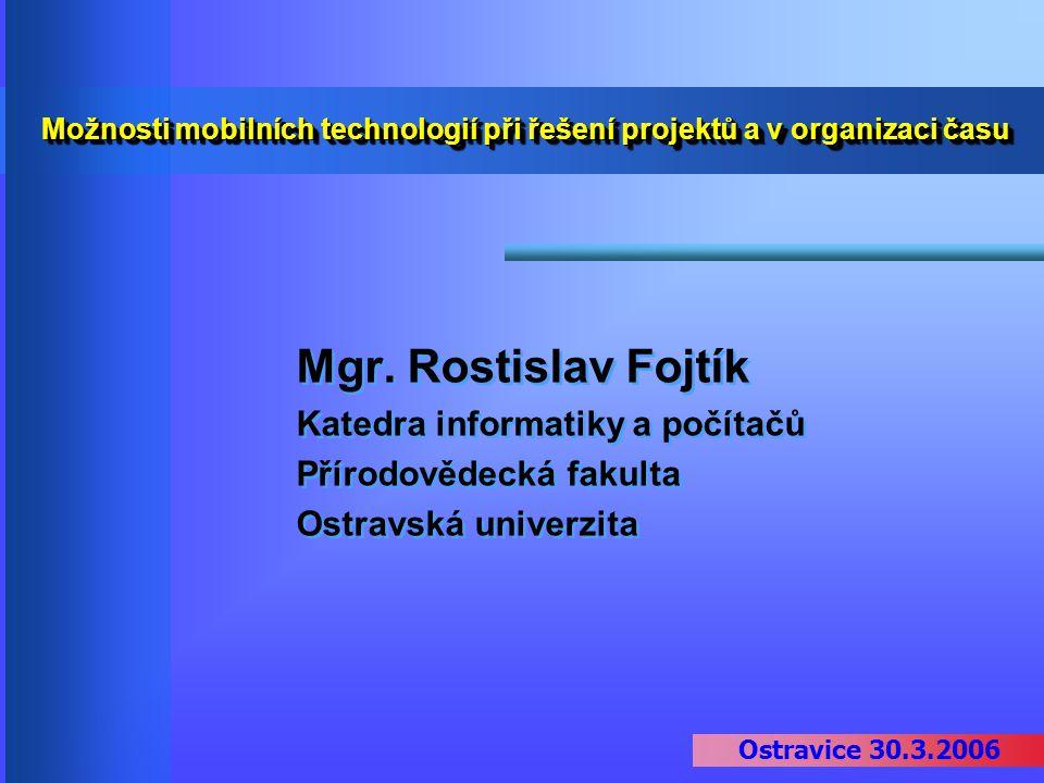 Ostravice 30.3.2006 Možnosti mobilních technologií při řešení projektů a v organizaci času Mgr. Rostislav Fojtík Katedra informatiky a počítačů Přírod