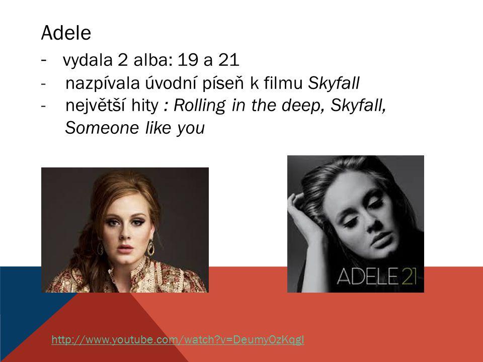 Adele - vydala 2 alba: 19 a 21 -nazpívala úvodní píseň k filmu Skyfall -největší hity : Rolling in the deep, Skyfall, Someone like you http://www.youtube.com/watch?v=DeumyOzKqgI