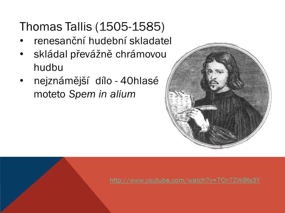 Thomas Tallis (1505-1585) renesanční hudební skladatel skládal převážně chrámovou hudbu nejznámější dílo - 40hlasé moteto Spem in alium http://www.you