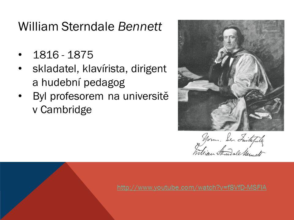 William Sterndale Bennett 1816 - 1875 skladatel, klavírista, dirigent a hudební pedagog Byl profesorem na universitě v Cambridge http://www.youtube.co