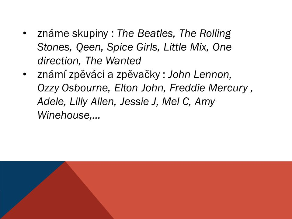 známe skupiny : The Beatles, The Rolling Stones, Qeen, Spice Girls, Little Mix, One direction, The Wanted známí zpěváci a zpěvačky : John Lennon, Ozzy
