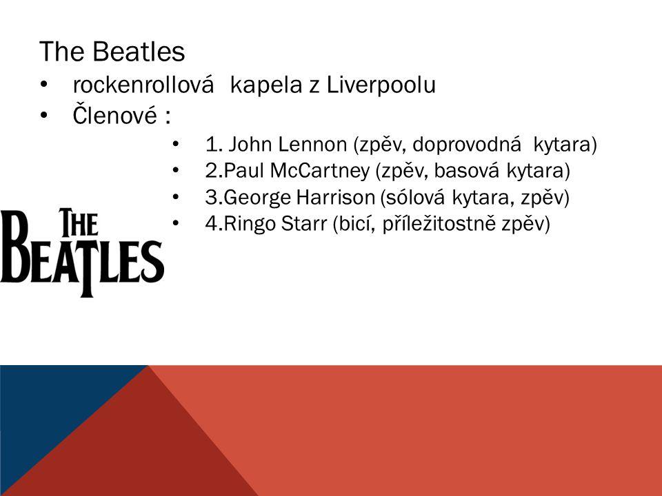 The Beatles rockenrollová kapela z Liverpoolu Členové : 1. John Lennon (zpěv, doprovodná kytara) 2.Paul McCartney (zpěv, basová kytara) 3.George Harri