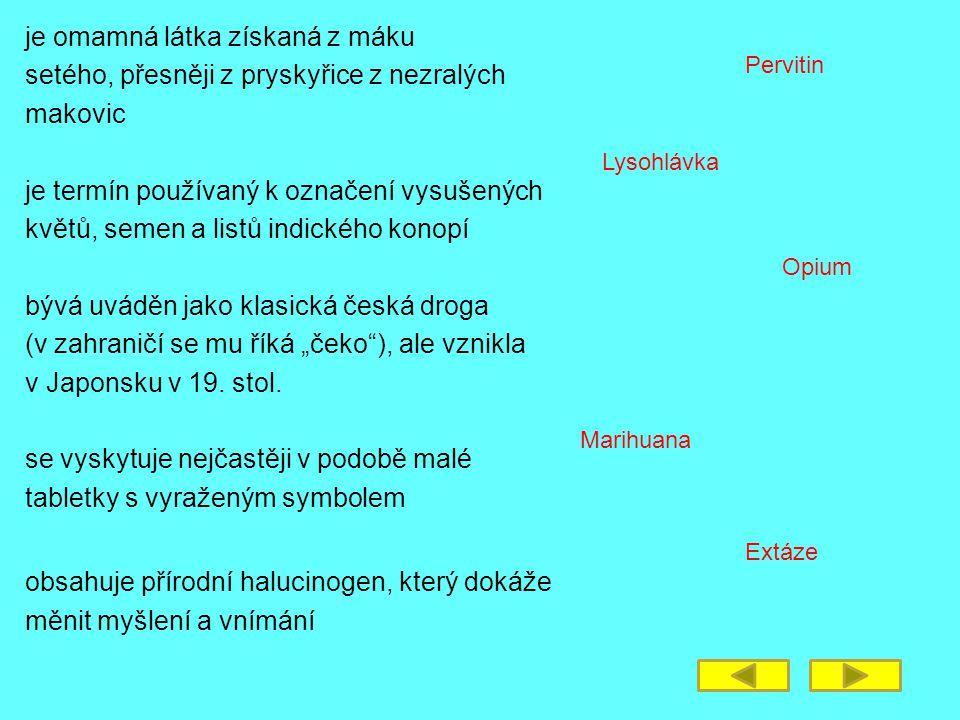 """je omamná látka získaná z máku setého, přesněji z pryskyřice z nezralých makovic je termín používaný k označení vysušených květů, semen a listů indického konopí bývá uváděn jako klasická česká droga (v zahraničí se mu říká """"čeko ), ale vznikla v Japonsku v 19."""