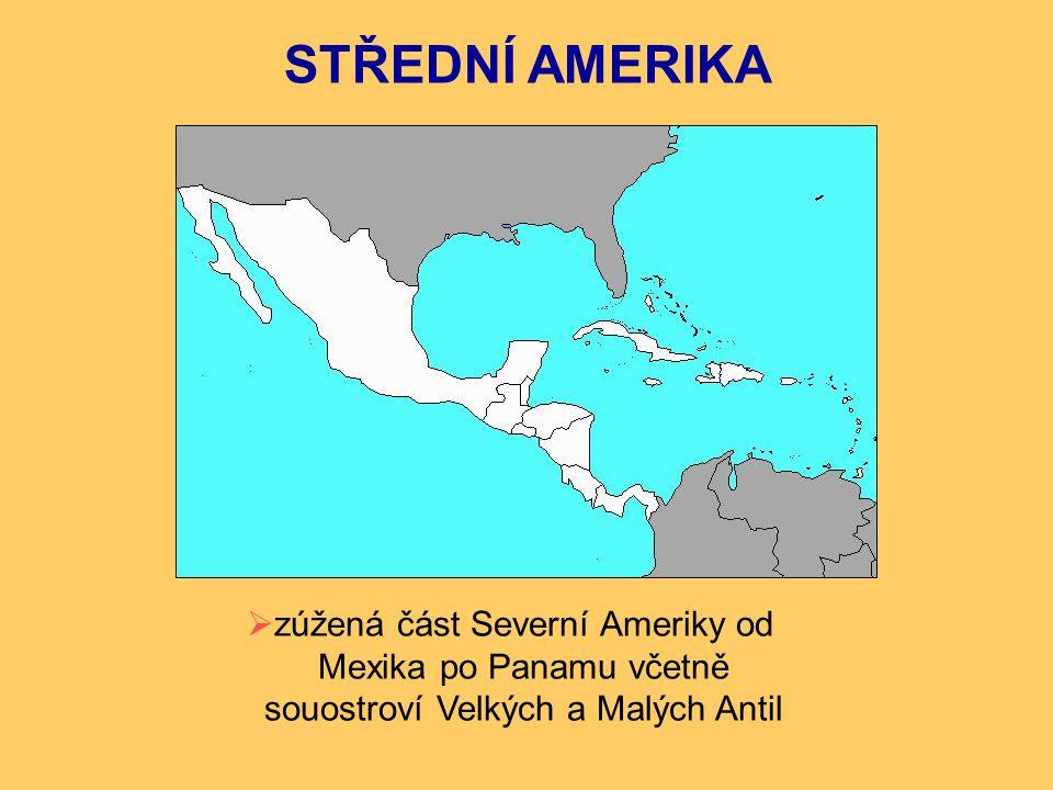 STŘEDNÍ AMERIKA  zúžená část Severní Ameriky od Mexika po Panamu včetně souostroví Velkých a Malých Antil