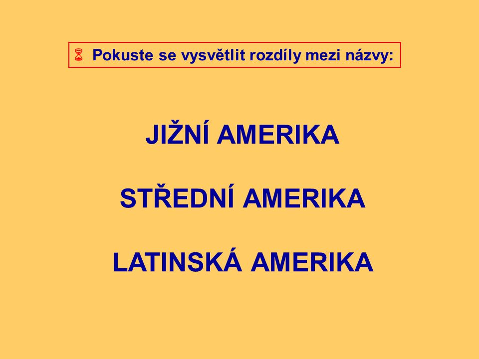  Pokuste se vysvětlit rozdíly mezi názvy: JIŽNÍ AMERIKA STŘEDNÍ AMERIKA LATINSKÁ AMERIKA