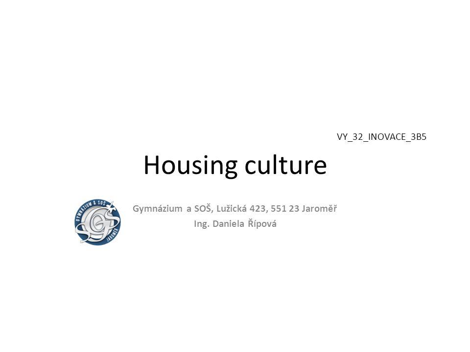 VY_32_INOVACE_3B5 Housing culture Gymnázium a SOŠ, Lužická 423, 551 23 Jaroměř Ing. Daniela Řípová