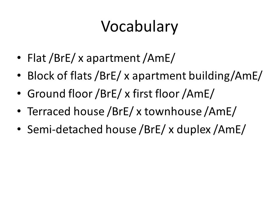 Vocabulary Flat /BrE/ x apartment /AmE/ Block of flats /BrE/ x apartment building/AmE/ Ground floor /BrE/ x first floor /AmE/ Terraced house /BrE/ x townhouse /AmE/ Semi-detached house /BrE/ x duplex /AmE/